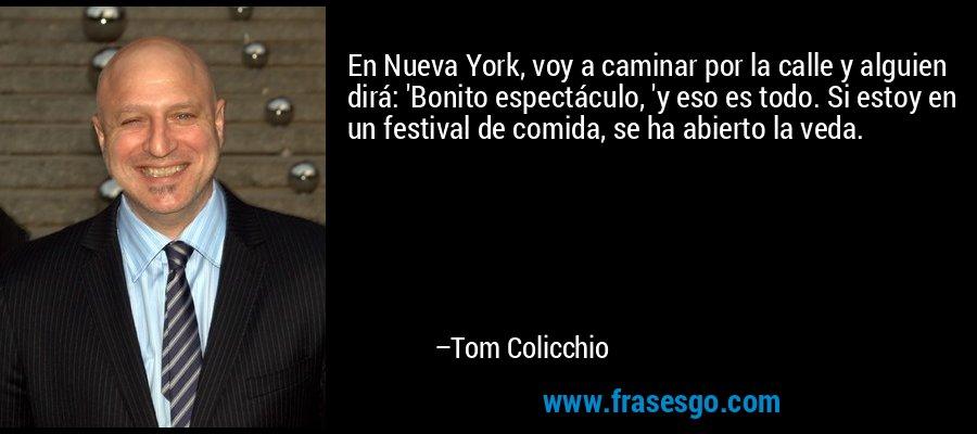 En Nueva York, voy a caminar por la calle y alguien dirá: 'Bonito espectáculo, 'y eso es todo. Si estoy en un festival de comida, se ha abierto la veda. – Tom Colicchio