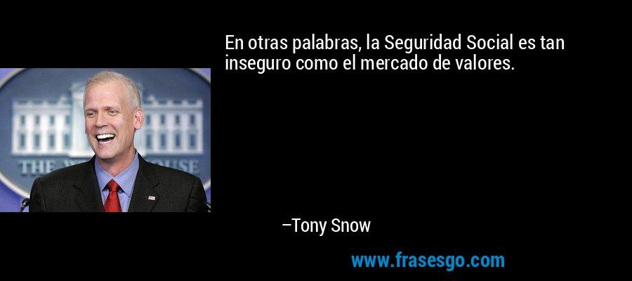 En otras palabras, la Seguridad Social es tan inseguro como el mercado de valores. – Tony Snow
