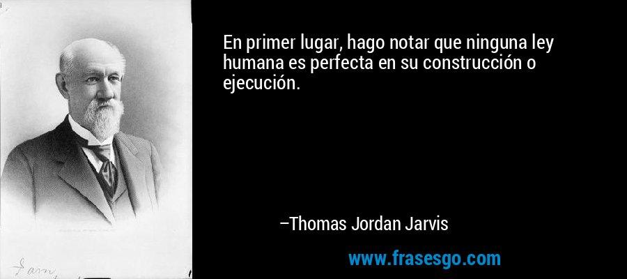 En primer lugar, hago notar que ninguna ley humana es perfecta en su construcción o ejecución. – Thomas Jordan Jarvis