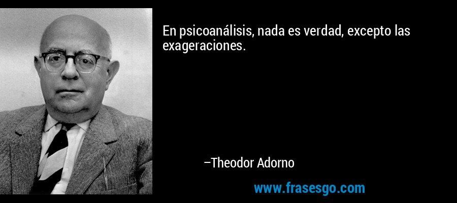 En psicoanálisis, nada es verdad, excepto las exageraciones. – Theodor Adorno