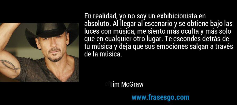En realidad, yo no soy un exhibicionista en absoluto. Al llegar al escenario y se obtiene bajo las luces con música, me siento más oculta y más solo que en cualquier otro lugar. Te escondes detrás de tu música y deja que sus emociones salgan a través de la música. – Tim McGraw