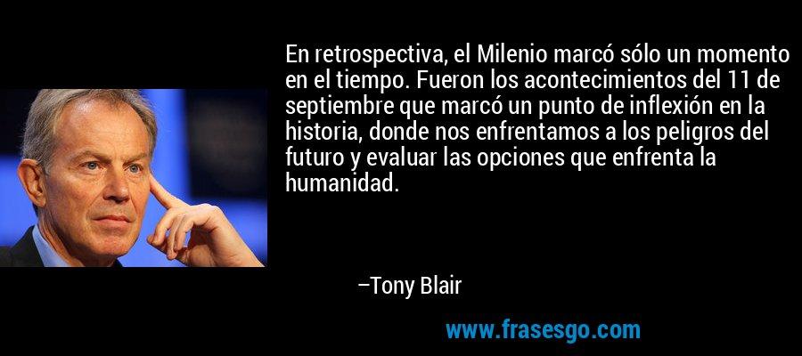 En retrospectiva, el Milenio marcó sólo un momento en el tiempo. Fueron los acontecimientos del 11 de septiembre que marcó un punto de inflexión en la historia, donde nos enfrentamos a los peligros del futuro y evaluar las opciones que enfrenta la humanidad. – Tony Blair