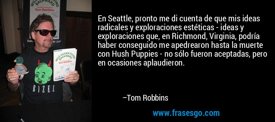 En Seattle, pronto me di cuenta de que mis ideas radicales y exploraciones estéticas - ideas y exploraciones que, en Richmond, Virginia, podría haber conseguido me apedrearon hasta la muerte con Hush Puppies - no sólo fueron aceptadas, pero en ocasiones aplaudieron. – Tom Robbins