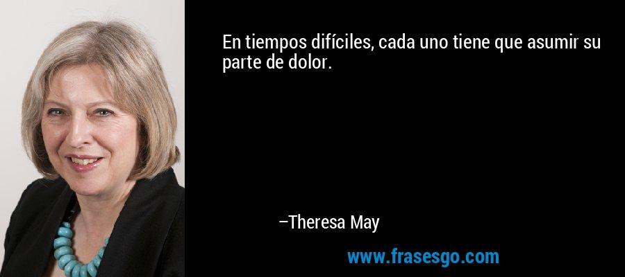 En tiempos difíciles, cada uno tiene que asumir su parte de dolor. – Theresa May