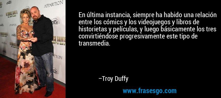 En última instancia, siempre ha habido una relación entre los cómics y los videojuegos y libros de historietas y películas, y luego básicamente los tres convirtiéndose progresivamente este tipo de transmedia. – Troy Duffy