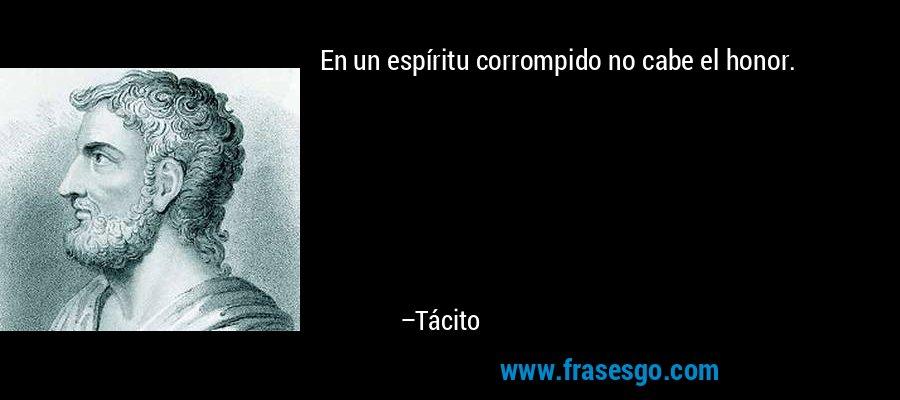 En un espíritu corrompido no cabe el honor. – Tácito