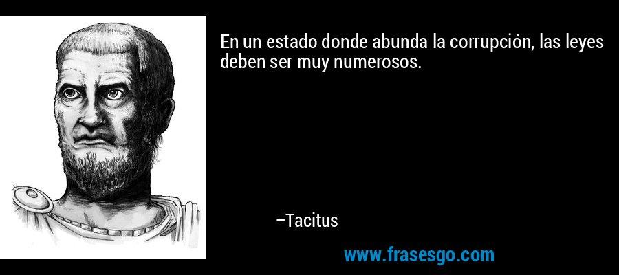 En un estado donde abunda la corrupción, las leyes deben ser muy numerosos. – Tacitus