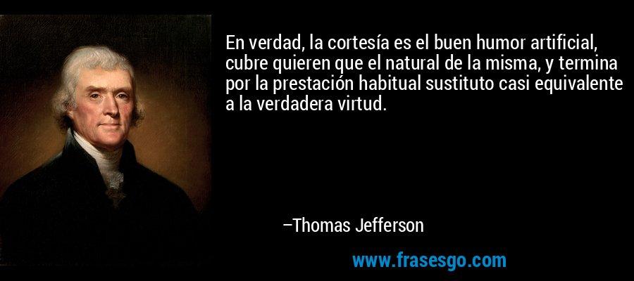 En verdad, la cortesía es el buen humor artificial, cubre quieren que el natural de la misma, y termina por la prestación habitual sustituto casi equivalente a la verdadera virtud. – Thomas Jefferson