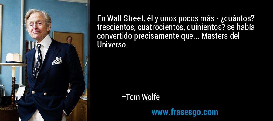 En Wall Street, él y unos pocos más - ¿cuántos? trescientos, cuatrocientos, quinientos? se había convertido precisamente que... Masters del Universo. – Tom Wolfe