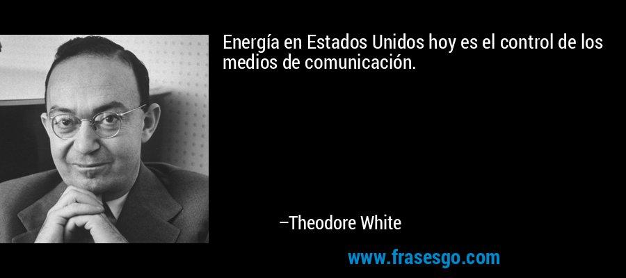 Energía en Estados Unidos hoy es el control de los medios de comunicación. – Theodore White