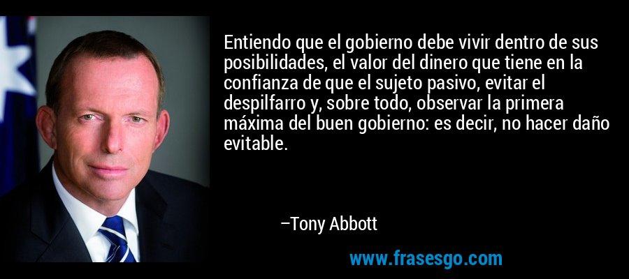 Entiendo que el gobierno debe vivir dentro de sus posibilidades, el valor del dinero que tiene en la confianza de que el sujeto pasivo, evitar el despilfarro y, sobre todo, observar la primera máxima del buen gobierno: es decir, no hacer daño evitable. – Tony Abbott