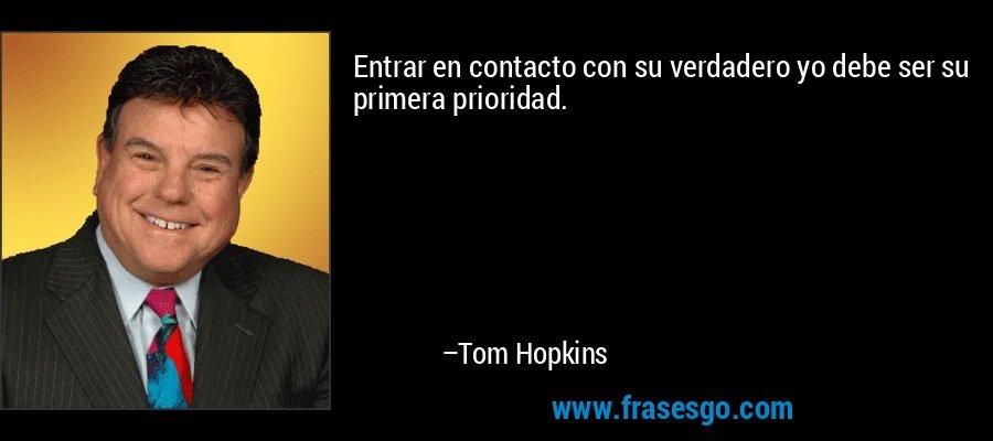 Entrar en contacto con su verdadero yo debe ser su primera prioridad. – Tom Hopkins