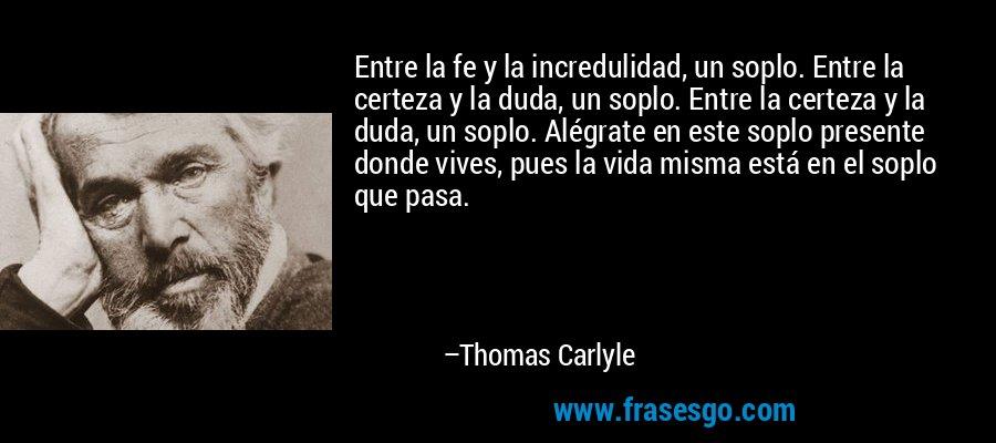 Entre la fe y la incredulidad, un soplo. Entre la certeza y la duda, un soplo. Entre la certeza y la duda, un soplo. Alégrate en este soplo presente donde vives, pues la vida misma está en el soplo que pasa. – Thomas Carlyle