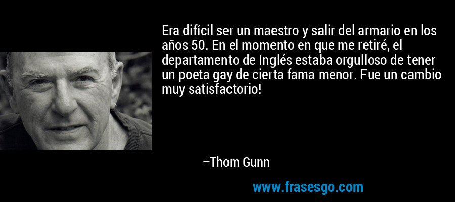 Era difícil ser un maestro y salir del armario en los años 50. En el momento en que me retiré, el departamento de Inglés estaba orgulloso de tener un poeta gay de cierta fama menor. Fue un cambio muy satisfactorio! – Thom Gunn