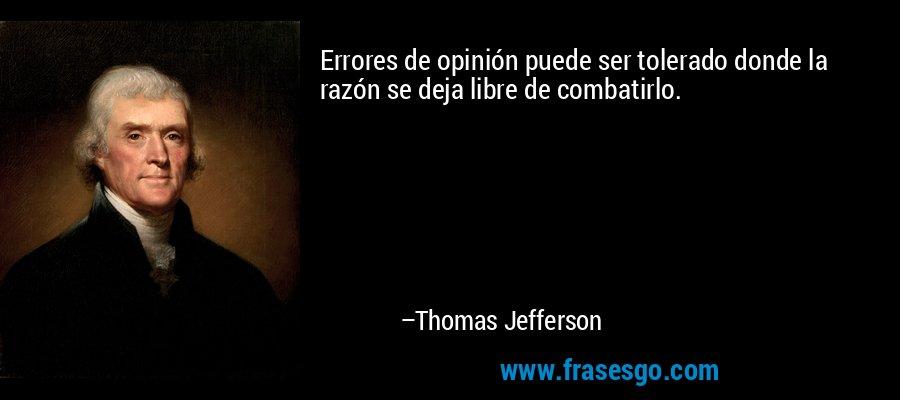 Errores de opinión puede ser tolerado donde la razón se deja libre de combatirlo. – Thomas Jefferson