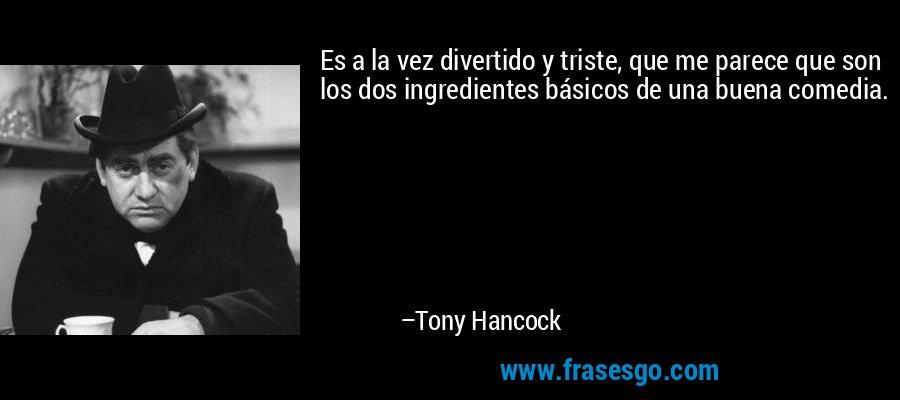 Es a la vez divertido y triste, que me parece que son los dos ingredientes básicos de una buena comedia. – Tony Hancock