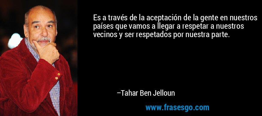 Es a través de la aceptación de la gente en nuestros países que vamos a llegar a respetar a nuestros vecinos y ser respetados por nuestra parte. – Tahar Ben Jelloun