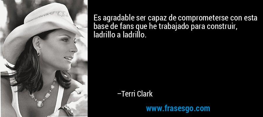 Es agradable ser capaz de comprometerse con esta base de fans que he trabajado para construir, ladrillo a ladrillo. – Terri Clark