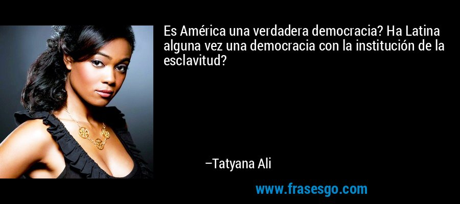 Es América una verdadera democracia? Ha Latina alguna vez una democracia con la institución de la esclavitud? – Tatyana Ali