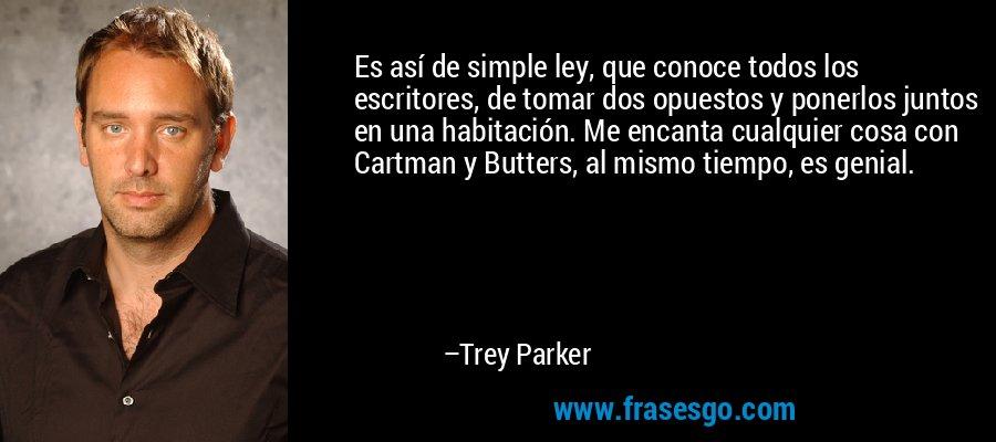 Es así de simple ley, que conoce todos los escritores, de tomar dos opuestos y ponerlos juntos en una habitación. Me encanta cualquier cosa con Cartman y Butters, al mismo tiempo, es genial. – Trey Parker