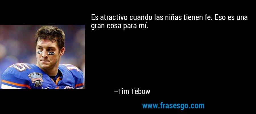 Es atractivo cuando las niñas tienen fe. Eso es una gran cosa para mí. – Tim Tebow
