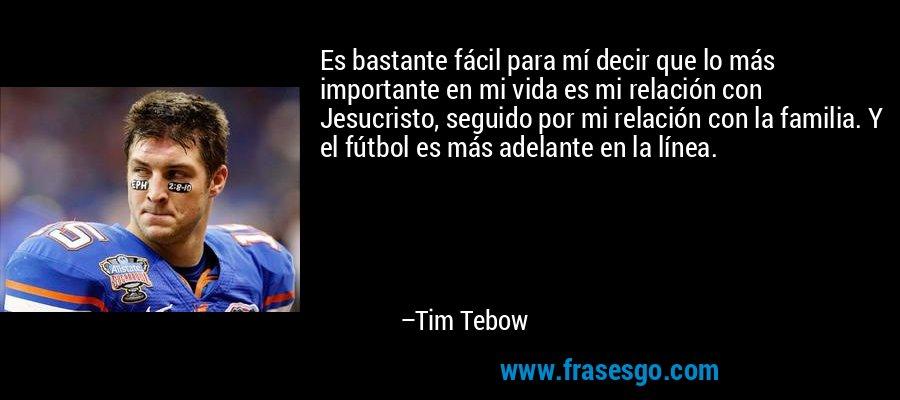 Es bastante fácil para mí decir que lo más importante en mi vida es mi relación con Jesucristo, seguido por mi relación con la familia. Y el fútbol es más adelante en la línea. – Tim Tebow