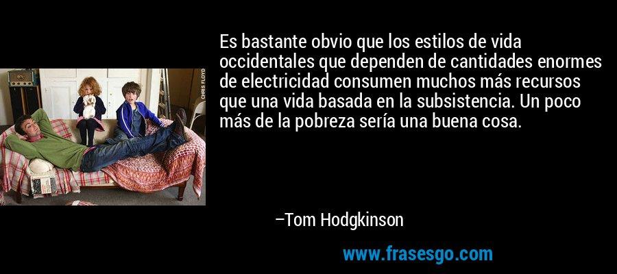 Es bastante obvio que los estilos de vida occidentales que dependen de cantidades enormes de electricidad consumen muchos más recursos que una vida basada en la subsistencia. Un poco más de la pobreza sería una buena cosa. – Tom Hodgkinson