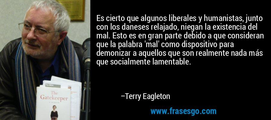 Es cierto que algunos liberales y humanistas, junto con los daneses relajado, niegan la existencia del mal. Esto es en gran parte debido a que consideran que la palabra 'mal' como dispositivo para demonizar a aquellos que son realmente nada más que socialmente lamentable. – Terry Eagleton