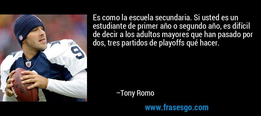 Es como la escuela secundaria. Si usted es un estudiante de primer año o segundo año, es difícil de decir a los adultos mayores que han pasado por dos, tres partidos de playoffs qué hacer. – Tony Romo