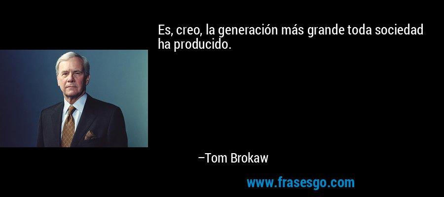 Es, creo, la generación más grande toda sociedad ha producido. – Tom Brokaw
