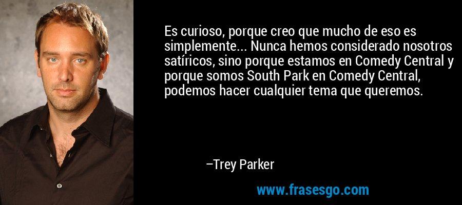 Es curioso, porque creo que mucho de eso es simplemente... Nunca hemos considerado nosotros satíricos, sino porque estamos en Comedy Central y porque somos South Park en Comedy Central, podemos hacer cualquier tema que queremos. – Trey Parker