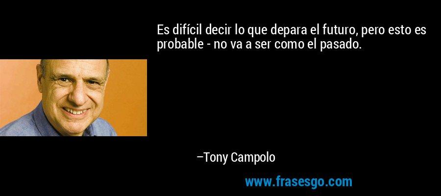 Es difícil decir lo que depara el futuro, pero esto es probable - no va a ser como el pasado. – Tony Campolo