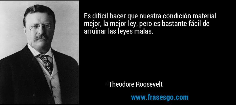 Es difícil hacer que nuestra condición material mejor, la mejor ley, pero es bastante fácil de arruinar las leyes malas. – Theodore Roosevelt
