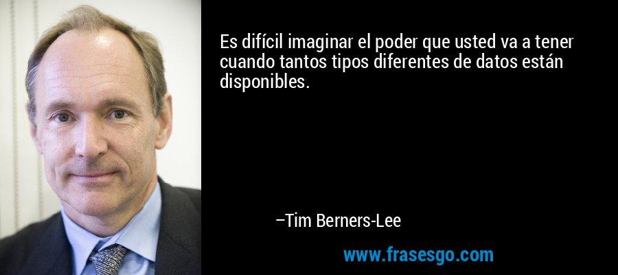Es difícil imaginar el poder que usted va a tener cuando tantos tipos diferentes de datos están disponibles. – Tim Berners-Lee