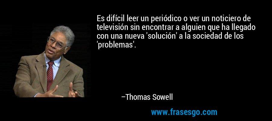 Es difícil leer un periódico o ver un noticiero de televisión sin encontrar a alguien que ha llegado con una nueva 'solución' a la sociedad de los 'problemas'. – Thomas Sowell