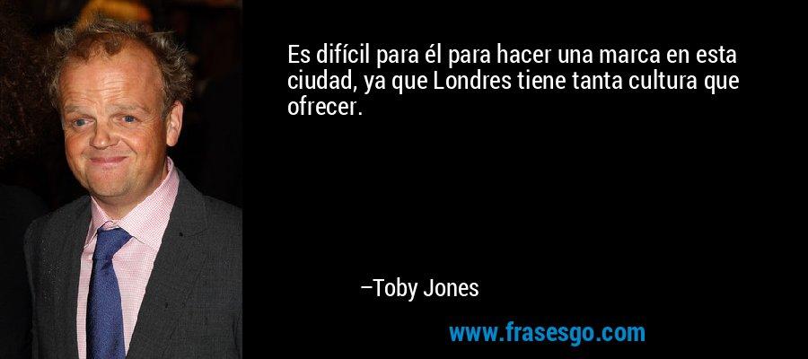 Es difícil para él para hacer una marca en esta ciudad, ya que Londres tiene tanta cultura que ofrecer. – Toby Jones