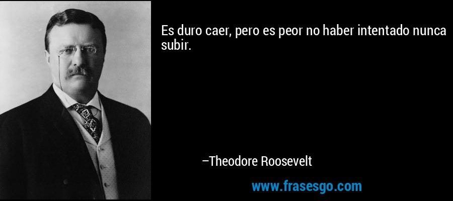 Es duro caer, pero es peor no haber intentado nunca subir. – Theodore Roosevelt