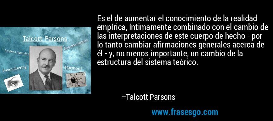 Es el de aumentar el conocimiento de la realidad empírica, íntimamente combinado con el cambio de las interpretaciones de este cuerpo de hecho - por lo tanto cambiar afirmaciones generales acerca de él - y, no menos importante, un cambio de la estructura del sistema teórico. – Talcott Parsons