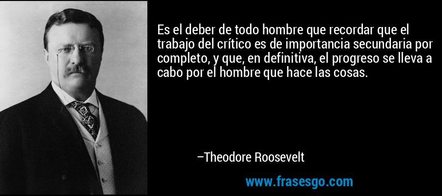 Es el deber de todo hombre que recordar que el trabajo del crítico es de importancia secundaria por completo, y que, en definitiva, el progreso se lleva a cabo por el hombre que hace las cosas. – Theodore Roosevelt