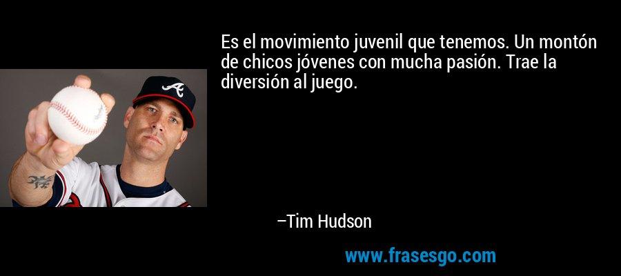 Es el movimiento juvenil que tenemos. Un montón de chicos jóvenes con mucha pasión. Trae la diversión al juego. – Tim Hudson