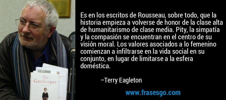 Es en los escritos de Rousseau, sobre todo, que la historia empieza a volverse de honor de la clase alta de humanitarismo de clase media. Pity, la simpatía y la compasión se encuentran en el centro de su visión moral. Los valores asociados a lo femenino comienzan a infiltrarse en la vida social en su conjunto, en lugar de limitarse a la esfera doméstica. – Terry Eagleton