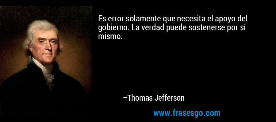 Es error solamente que necesita el apoyo del gobierno. La verdad puede sostenerse por sí mismo. – Thomas Jefferson