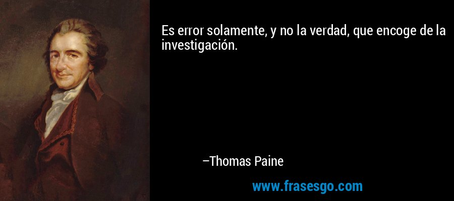 Es error solamente, y no la verdad, que encoge de la investigación. – Thomas Paine