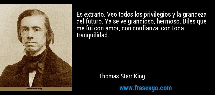 Es extraño. Veo todos los privilegios y la grandeza del futuro. Ya se ve grandioso, hermoso. Diles que me fui con amor, con confianza, con toda tranquilidad. – Thomas Starr King
