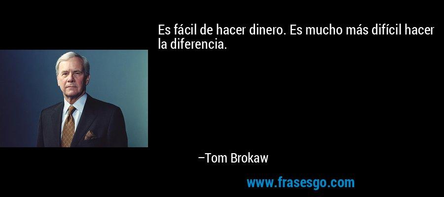 Es fácil de hacer dinero. Es mucho más difícil hacer la diferencia. – Tom Brokaw