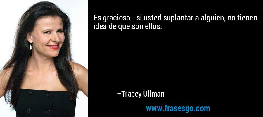 Es gracioso - si usted suplantar a alguien, no tienen idea de que son ellos. – Tracey Ullman