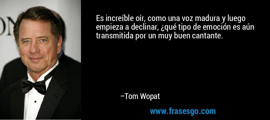 Es increíble oír, como una voz madura y luego empieza a declinar, ¿qué tipo de emoción es aún transmitida por un muy buen cantante. – Tom Wopat