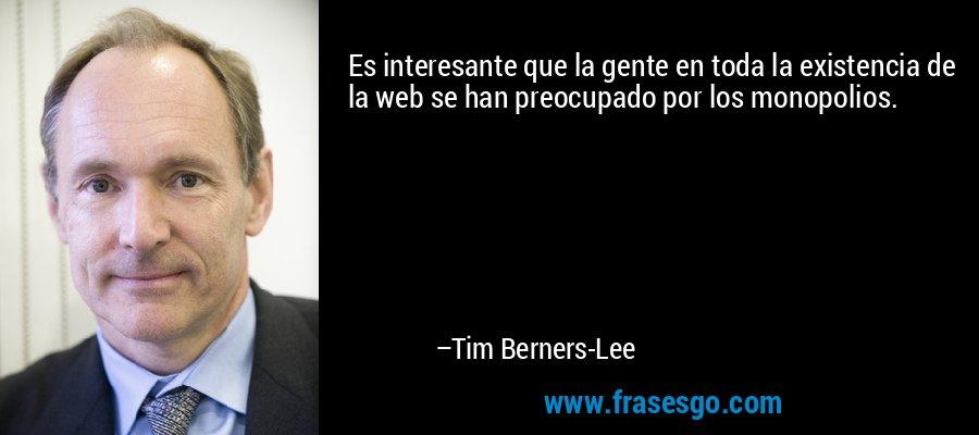 Es interesante que la gente en toda la existencia de la web se han preocupado por los monopolios. – Tim Berners-Lee