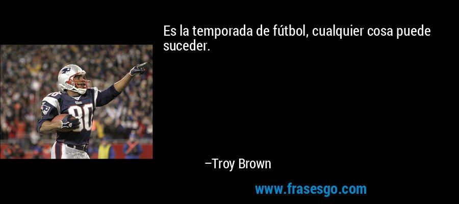 Es la temporada de fútbol, cualquier cosa puede suceder. – Troy Brown