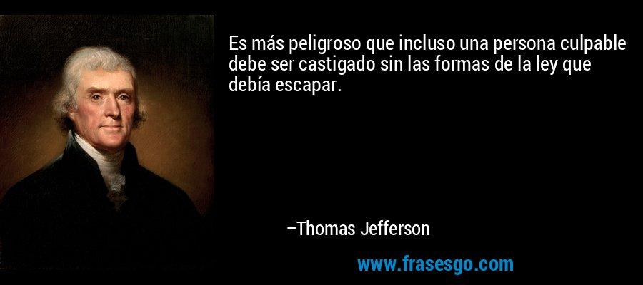 Es más peligroso que incluso una persona culpable debe ser castigado sin las formas de la ley que debía escapar. – Thomas Jefferson